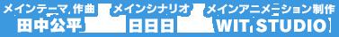 メインテーマ 作曲/田中公平、メインシナリオ/日日日、アニメーション制作/WIT STUDIO